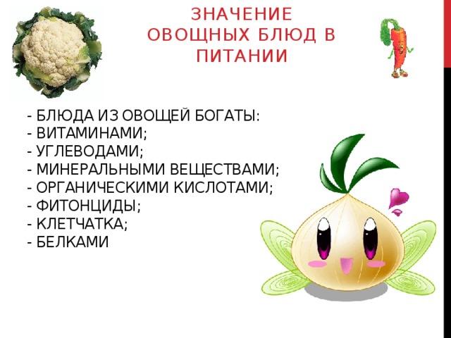 Значение овощных блюд в питании - Блюда из овощей богаты:  - витаминами;  - углеводами;  - минеральными веществами;  - органическими кислотами;  - фитонциды;  - клетчатка;  - белками