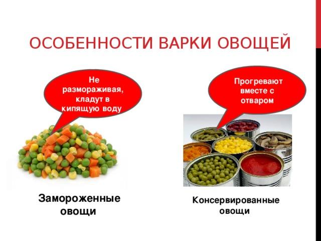 Особенности варки овощей  Прогревают вместе с отваром  Не размораживая, кладут в кипящую воду  Замороженные овощи Консервированные овощи