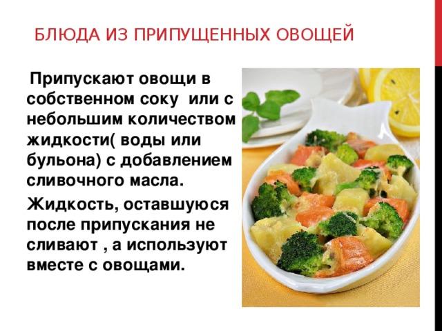 Блюда из припущенных овощей  Припускают овощи в собственном соку или с небольшим количеством жидкости( воды или бульона) с добавлением сливочного масла. Жидкость, оставшуюся после припускания не сливают , а используют вместе с овощами.