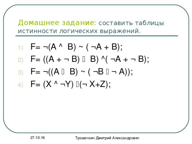 Домашнее задание: составить таблицы истинности логических выражений. F= ¬ (A ^ B) ~ ( ¬A + B); F= ((A + ¬ B)  В) ^( ¬A + ¬ B); F= ¬( (A  B) ~ ( ¬В  ¬ А)); F= (Х ^ ¬Y)  (¬ Х+Z);    27.10.16 Трошечкин Дмитрий Александрович