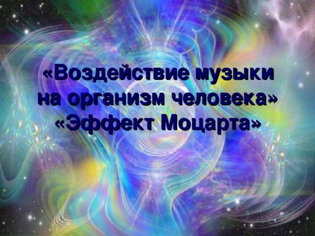 «Воздействие музыки на организм человека»  «Эффект Моцарта»