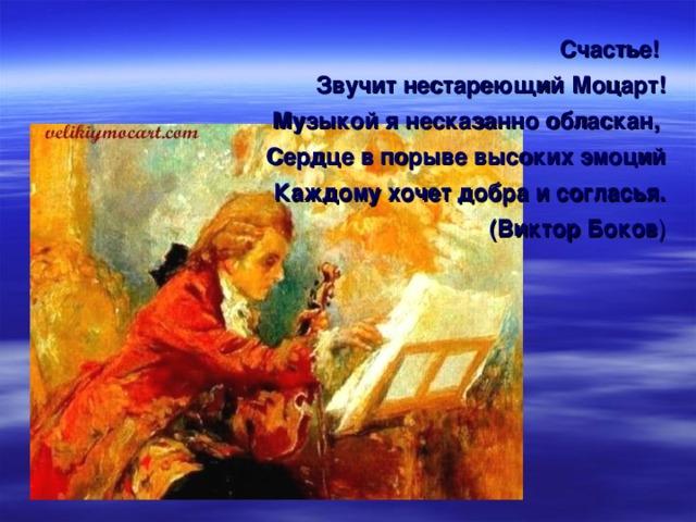 Счастье! Звучит нестареющий Моцарт! Музыкой я несказанно обласкан, Сердце в порыве высоких эмоций Каждому хочет добра и согласья. (Виктор Боков )