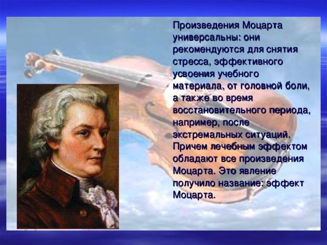 Произведения Моцарта универсальны: они рекомендуются для снятия стресса, эффективного усвоения учебного материала, от головной боли, а также во время восстановительного периода, например, после экстремальных ситуаций. Причем лечебным эффектом обладают все произведения Моцарта. Это явление получило название: эффект Моцарта.