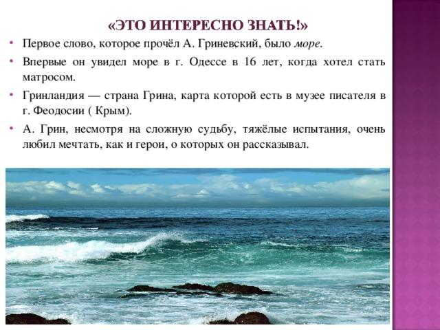 Первое слово, которое прочёл А. Гриневский, было море. Впервые он увидел море в г. Одессе в 16 лет, когда хотел стать матросом. Гринландия — страна Грина, карта которой есть в музее писателя в г. Феодосии ( Крым). А. Грин, несмотря на сложную судьбу, тяжёлые испытания, очень любил мечтать, как и герои, о которых он рассказывал.