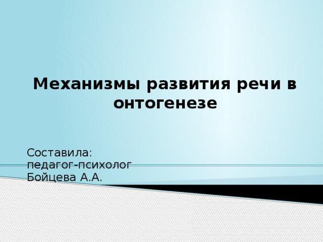 Механизмы развития речи в онтогенезе Составила: педагог-психолог Бойцева А.А.