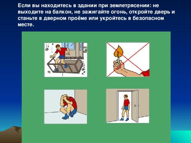 Если вы находитесь в здании при землетрясении: не выходите на балкон, не зажигайте огонь, откройте дверь и станьте в дверном проёме или укройтесь в безопасном месте.