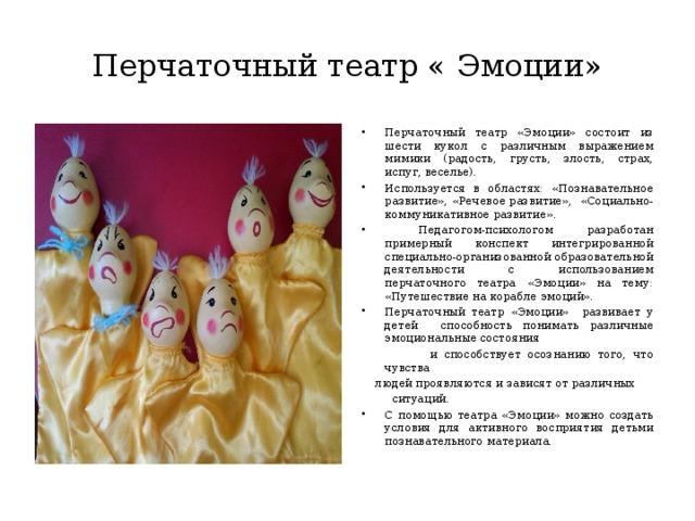 Перчаточный театр « Эмоции» Перчаточный театр «Эмоции» состоит из шести кукол с различным выражением мимики (радость, грусть, злость, страх, испуг, веселье). Используется в областях: «Познавательное развитие», «Речевое развитие», «Социально- коммуникативное развитие».  Педагогом-психологом разработан примерный конспект интегрированной специально-организованной образовательной деятельности с использованием перчаточного театра «Эмоции» на тему: «Путешествие на корабле эмоций». Перчаточный театр «Эмоции» развивает у детей способность понимать различные эмоциональные состояния  и способствует осознанию того, что чувства людей проявляются и зависят от различных  ситуаций.