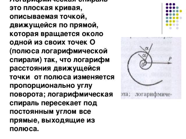Логарифмическая спираль это плоская кривая, описываемая точкой, движущейся по прямой, которая вращается около одной из своих точек О (полюса логарифмической спирали) так, что логарифм расстояния движущейся точки от полюса изменяется пропорционально углу поворота; логарифмическая спираль пересекает под постоянным углом  все прямые, выходящие из полюса.