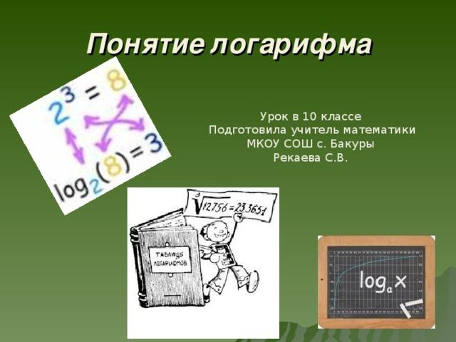 Понятие логарифма Урок в 10 классе  Подготовила учитель математики МКОУ СОШ с. Бакуры Рекаева С.В.