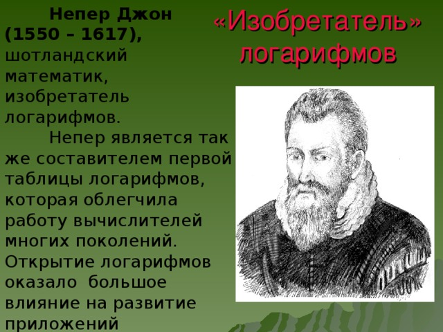 Непер Джон (1550 – 1617), шотландский математик, изобретатель логарифмов.  Непер является так же составителем первой таблицы логарифмов, которая облегчила работу вычислителей многих поколений. Открытие логарифмов оказало большое влияние на развитие приложений математики. «Изобретатель» логарифмов
