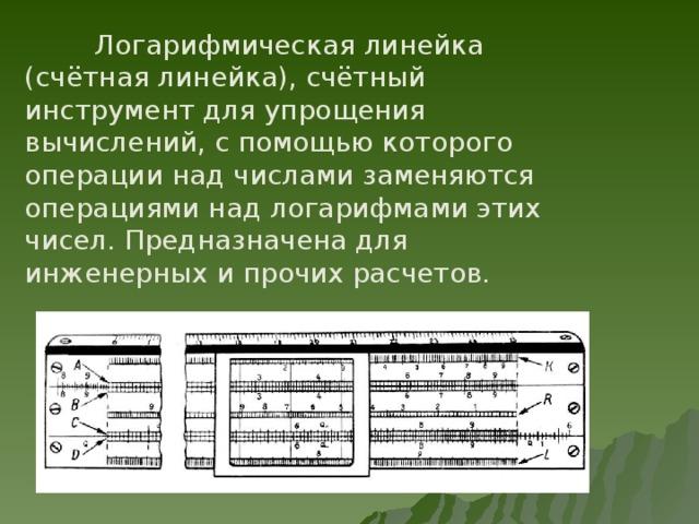 Логарифмическая линейка (счётная линейка), счётный инструмент для упрощения вычислений, с помощью которого операции над числами заменяются операциями над логарифмами этих чисел. Предназначена для инженерных и прочих расчетов.
