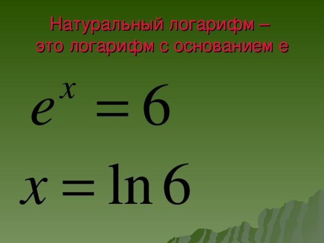 Натуральный логарифм –  это логарифм с основанием е