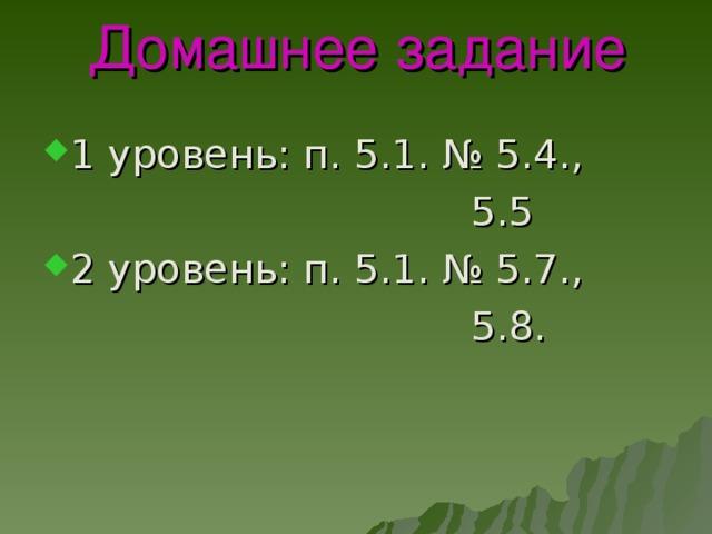 Домашнее задание 1 уровень: п. 5.1. № 5.4.,  5.5 2 уровень: п. 5.1. № 5.7.,  5.8.