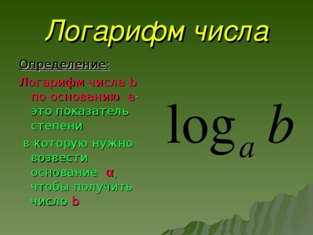 Логарифм числа Определение: Логарифм числа b по основанию а -это показатель степени  в которую нужно возвести основание α , чтобы получить число b