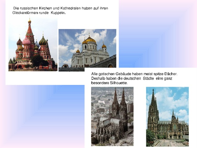 Die russischen Kirchen und Kathedralen haben auf ihren Glockentürmen runde Kuppeln. Alle gotischen Gebäude haben meist spitze Dächer. Deshalb haben die deutschen Städte eine  ganz besondere Silhouette.