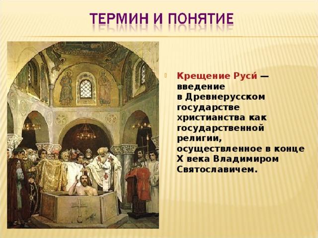Крещение Руси́ — введение вДревнерусском государстве христианства как государственной религии, осуществленное в конце X века Владимиром Святославичем.