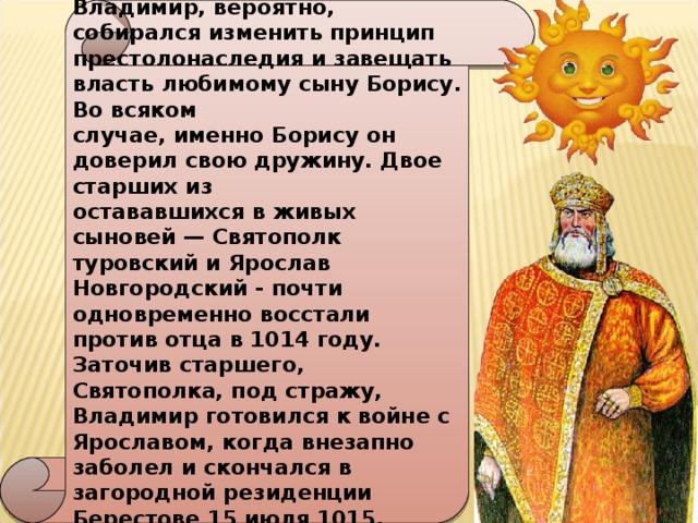 В последние годы жизни  Владимир, вероятно, собирался изменить принцип престолонаследия и завещать власть любимому сыну Борису. Во всяком случае, именно Борису он доверил свою дружину. Двое старших из остававшихся в живых сыновей — Святополк туровский и Ярослав Новгородский - почти одновременно восстали против отца в 1014 году. Заточив старшего, Святополка, под стражу, Владимир готовился к войне с Ярославом, когда внезапно заболел и скончался в загородной резиденции Берестове 15 июля 1015. Похоронен в Десятинной церкви в Киеве.