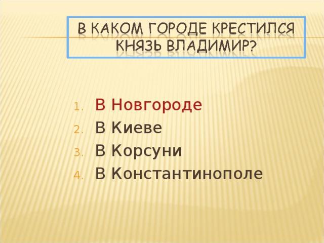 В Новгороде В Киеве В Корсуни В Константинополе