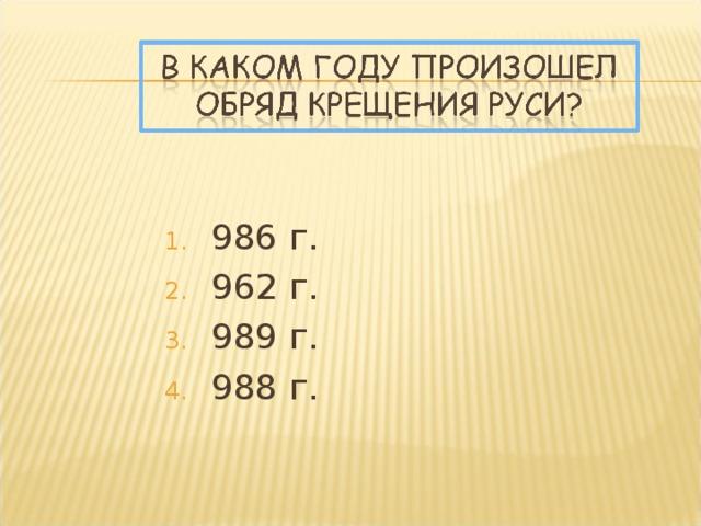 986 г. 962 г. 989 г. 988 г.