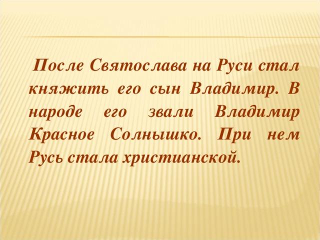 После Святослава на Руси стал княжить его сын Владимир. В народе его звали Владимир Красное Солнышко. При нем Русь стала христианской.