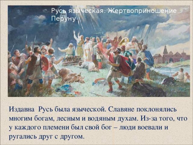 Русь языческая. Жертвоприношение  Перуну .  Издавна Русь была языческой. Славяне поклонялись многим богам, лесным и водяным духам. Из-за того, что у каждого племени был свой бог – люди воевали и ругались друг с другом.