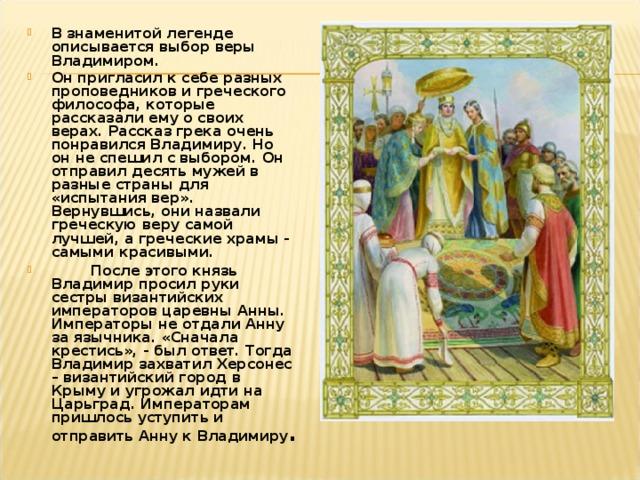 В знаменитой легенде описывается выбор веры Владимиром. Он пригласил к себе разных проповедников и греческого философа, которые рассказали ему о своих верах. Рассказ грека очень понравился Владимиру. Но он не спешил с выбором. Он отправил десять мужей в разные страны для «испытания вер». Вернувшись, они назвали греческую веру самой лучшей, а греческие храмы - самыми красивыми.  После этого князь Владимир просил руки сестры византийских императоров царевны Анны. Императоры не отдали Анну за язычника. «Сначала крестись», - был ответ. Тогда Владимир захватил Херсонес – византийский город в Крыму и угрожал идти на Царьград. Императорам пришлось уступить и отправить Анну к Владимиру .