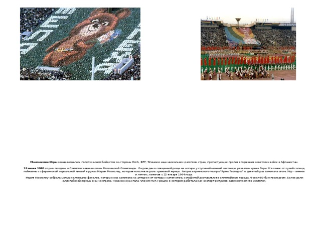 Московские Игры ознаменовались политическим бойкотом со стороны США, ФРГ, Японии и еще нескольких десятков стран, протестующих против вторжения советских войск в Афганистан.    19 июня 1980 года в полдень в Олимпии зажжен огонь Московской Олимпиады. Он рожден в священной роще на алтаре у ступеней нижней лестницы развалин храма Геры. И возник от лучей солнца, пойманных сферической зеркальной линзой в руках Марии Москолиу, которая исполняла роль храмовой жрицы. Актриса греческого театра