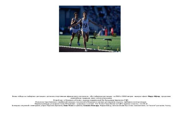 Вновь победа на стайерских дистанциях досталась спортсменам африканского континента - обе стайерские дистанции - на 5000 и 10000 метров - выиграл эфиоп Мирус Ифтер , продолжив олимпийскую традицию своих соотечественников.  Второй раз - в Монреале и Москве - выиграл марафонский бег Вальдемар Церпински (ГДР).  Итальянка Сара Симеони к серебряной награде, полученной в Монреале в секторе для прыжков в высоту, прибавила золотую медаль.  Мировые рекорды установили поляк В.Козакевич - в прыжках с шестом - 5 м 78 см и Гердт Вессиг из ГДР в прыжках в высоту - 2 м 36 см.  За медаль в мужской стометровке упорно боролись британец Алан Уэллс и кубинец Сильвио Леонард . Разрыв между легкоатлетами был очень незначителен, но