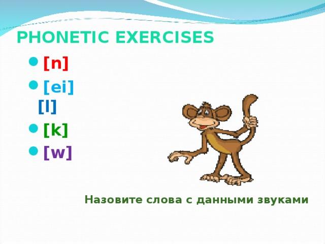 PHONETIC EXERCISES   [n]  [ei]  [l] [k] [w]    Назовите слова с данными звуками