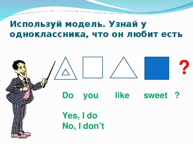 Используй модель. Узнай у одноклассника, что он любит есть ? Do you like sweet ?  Yes , I do No, I don't