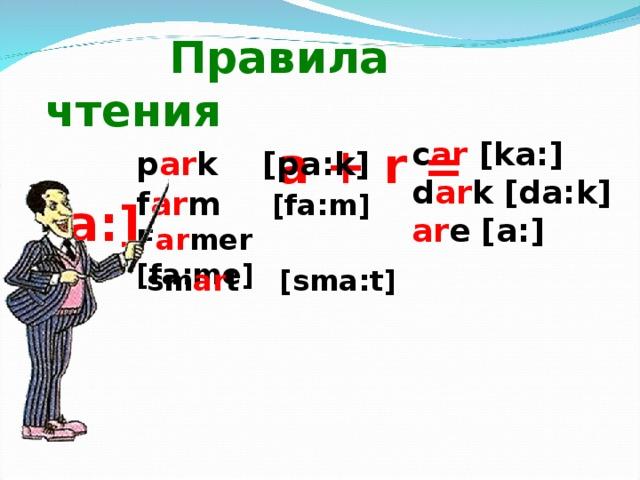 Правила чтения   a + r = [a : ]  с ar [ka : ] d ar k [da : k] ar e [a : ] p ar k [pa : k] f ar m [fa : m] F ar mer [fa : me]  sm ar t [sma : t]