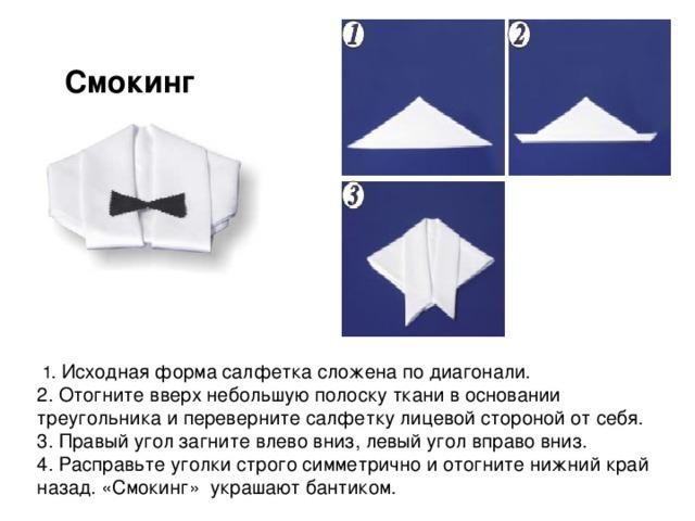 Смокинг     Исходная форма салфетка сложена по диагонали. 2. Отогните вверх небольшую полоску ткани в основании треугольника и переверните салфетку лицевой стороной от себя. 3. Правый угол загните влево вниз, левый угол вправо вниз. 4. Расправьте уголки строго симметрично и отогните нижний край назад. «Смокинг» украшают бантиком.
