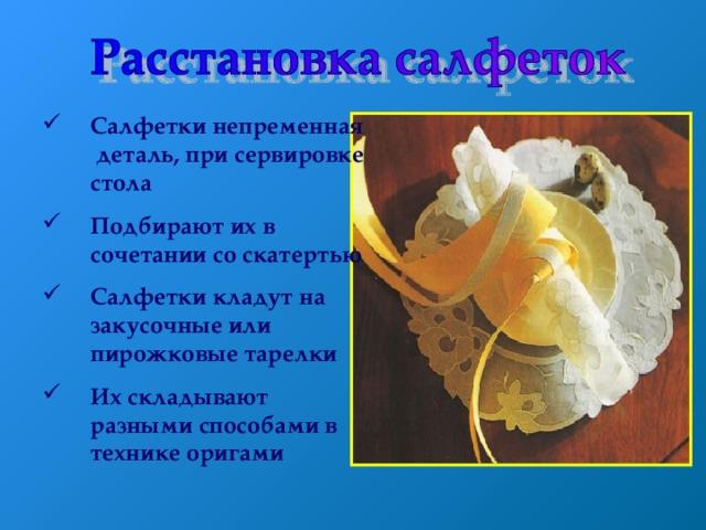 Салфетки непременная деталь , при сервировке стола Подбирают их в сочетании со скатертью Салфетки кладут на закусочные или пирожковые тарелки Их складывают разными способами в технике оригами