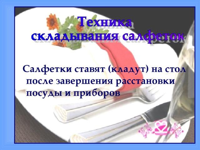 Салфетки ставят (кладут) на стол после завершения расстановки посуды и приборов