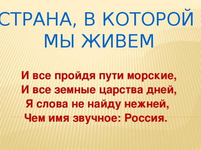 СТРАНА, В КОТОРОЙ МЫ ЖИВЕМ И все пройдя пути морские, И все земные царства дней, Я слова не найду нежней, Чем имя звучное: Россия.