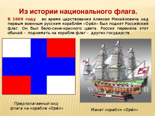 Из истории национального флага. В 1669 году во время царствования Алексея Михайловича над первым военным русским кораблём «Орёл» был поднят Российский флаг. Он был бело-сине-красного цвета. Россия переняла этот обычай - поднимать на корабле флаг - других государств. . Предполагаемый вид  флага на корабле «Орёл» Макет корабля «Орёл»