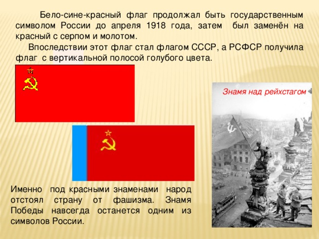 Бело-сине-красный флаг продолжал быть государственным символом России до апреля 1918 года, затем был заменён на красный с серпом и молотом.  Впоследствии этот флаг стал флагом СССР, а РСФСР получила флаг с вертикальной полосой голубого цвета. Знамя над рейхстагом Именно под красными знаменами народ отстоял страну от фашизма. Знамя Победы навсегда останется одним из символов России.