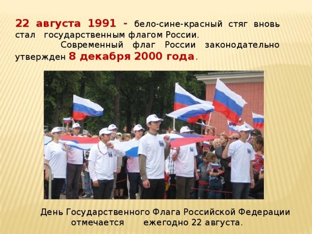 22 августа 1991 - бело-сине-красный стяг вновь стал государственным флагом России.  Современный флаг России законодательно утвержден 8 декабря 2000 года .   День Государственного Флага Российской Федерации отмечается ежегодно 22 августа.