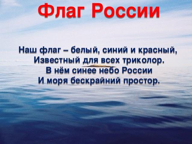 Флаг России  Наш флаг – белый, синий и красный, Известный для всех триколор. В нём синее небо России И моря бескрайний простор.