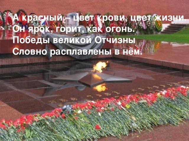 А красный – цвет крови, цвет жизни. Он ярок, горит, как огонь. Победы великой Отчизны Словно расплавлены в нём.