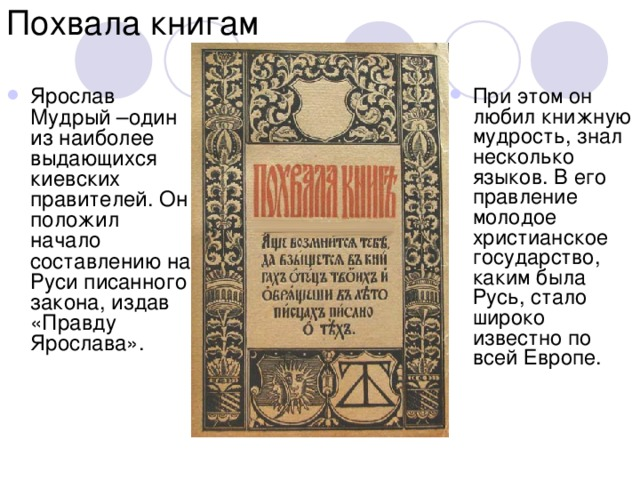 Ярослав Мудрый –один из наиболее выдающихся киевских правителей. Он положил начало составлению на Руси писанного закона, издав «Правду Ярослава». При этом он любил книжную мудрость, знал несколько языков. В его правление молодое христианское государство, каким была Русь, стало широко известно по всей Европе.