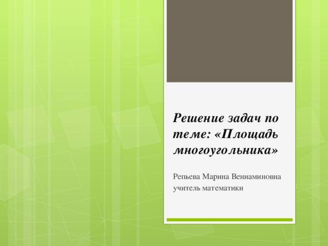 Решение задач по теме: «Площадь многоугольника» Репьева Марина Вениаминовна учитель математики
