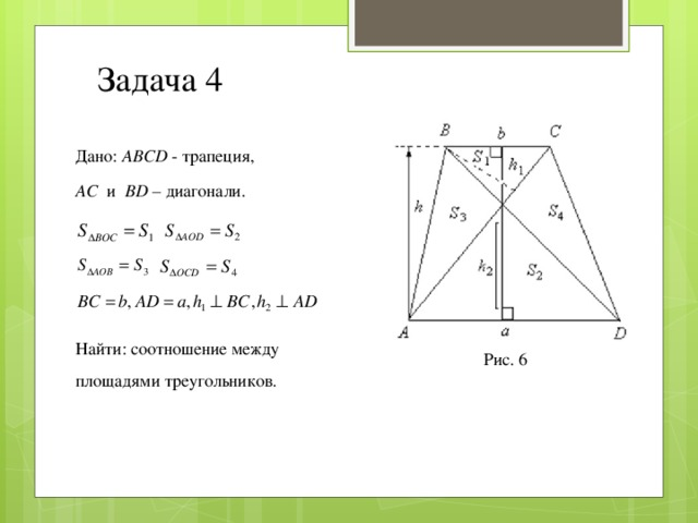 Задача 4 Дано: ABCD - трапеция, AC и BD – диагонали. Найти: соотношение между площадями треугольников. О Рис. 6