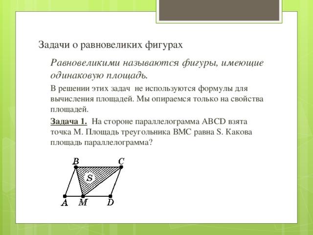 Задачи о равновеликих фигурах Равновеликими называются фигуры, имеющие одинаковую площадь. В решении этих задач не используются формулы для вычисления площадей. Мы опираемся только на свойства площадей. Задача 1. На стороне параллелограмма ABCD взята точка М. Площадь треугольника ВМС равна S. Какова площадь параллелограмма?