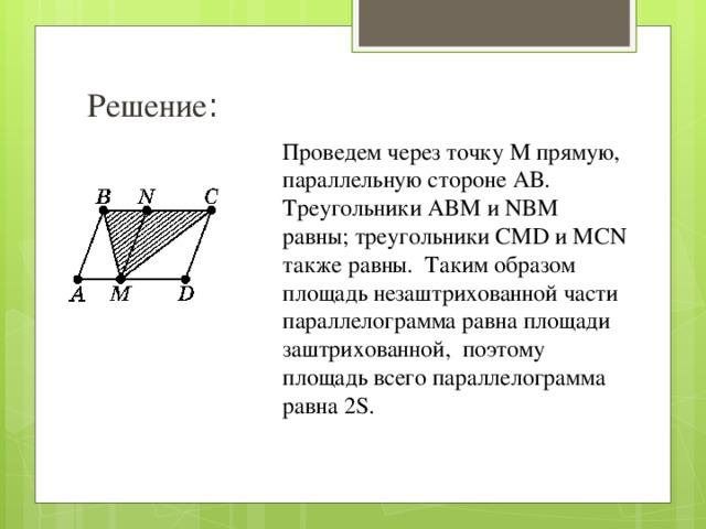 Решение : Проведем через точку М прямую, параллельную стороне АВ. Треугольники ABM и NBM равны; треугольники CMD и MCN также равны. Таким образом площадь незаштрихованной части параллелограмма равна площади заштрихованной, поэтому площадь всего параллелограмма равна 2S.