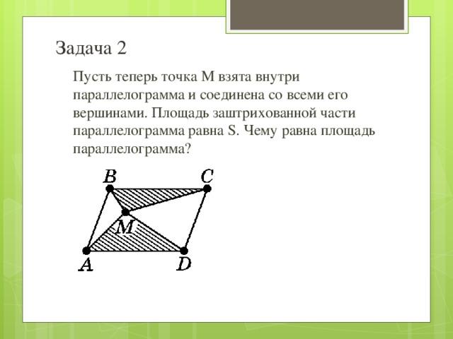 Задача 2 Пусть теперь точка М взята внутри параллелограмма и соединена со всеми его вершинами. Площадь заштрихованной части параллелограмма равна S. Чему равна площадь параллелограмма?