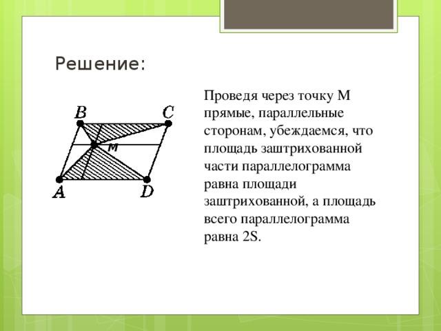 Решение: Проведя через точку М прямые, параллельные сторонам, убеждаемся, что площадь заштрихованной части параллелограмма равна площади заштрихованной, а площадь всего параллелограмма равна 2S. М