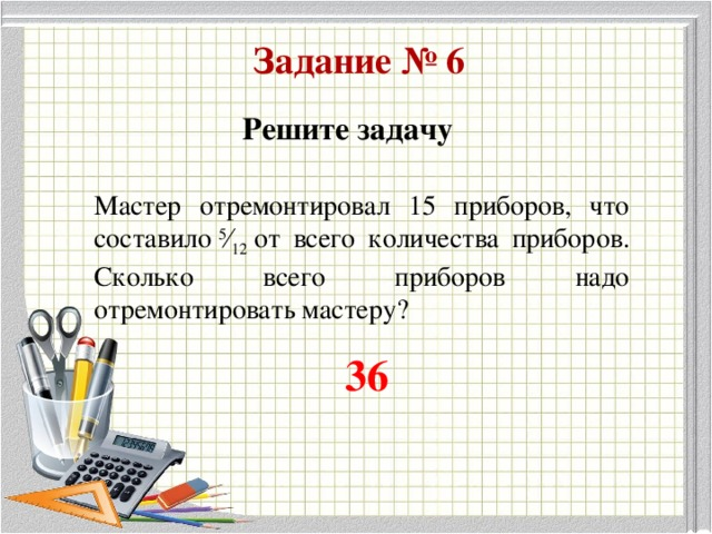 Задание № 6 Решите задачу Мастер отремонтировал 15 приборов, что составило 5 ⁄ 12 от всего количества приборов. Сколько всего приборов надо отремонтировать мастеру?  36