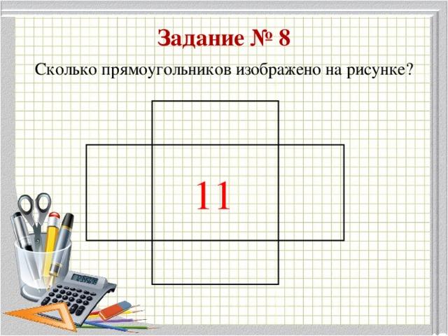 Задание № 8 Сколько прямоугольников изображено на рисунке? 11