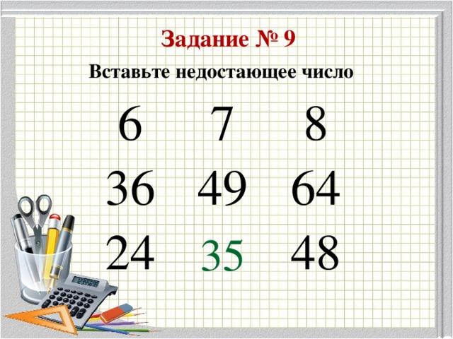 Задание № 9 Вставьте недостающее число 6 7 36 8 49 24 64 48 35
